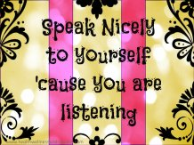 Speak nicely to yourself 'cause you are listening
