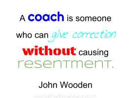 A coach is someone who can give correction without causing resentment
