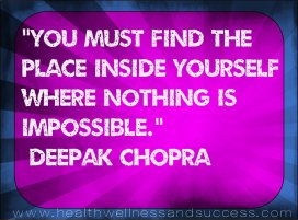 You muts find the place inside yourself where nothing is impossible