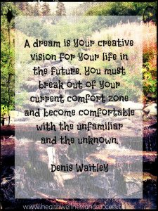 A dream is your  creative vision  for your life in  the future. You  must break out  of your current  comfort zone  and become  comfortable  with the unfamiliar  and the unknown. Denis Waitley