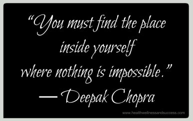 """""""You must find the place inside yourself where nothing is impossible."""" ― Deepak Chopra"""