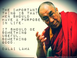 The important thing is that men should have a purpose in life. It should be something useful, something good. Dalai Lama