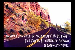 do what you feel in your heart to be right, you will be criticized either way
