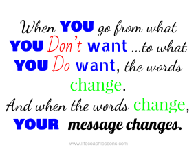 When you go from what you don't want to what you do want the words change. And when the words change your message changes