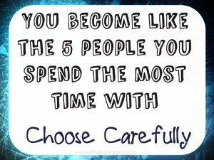 you become like the 5 people you spend the most time with, choose carefully