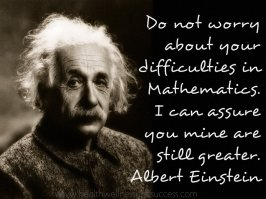 Do not worry about your difficulties in Mathematics. I can assure you mine are still greater. Albert Einstein