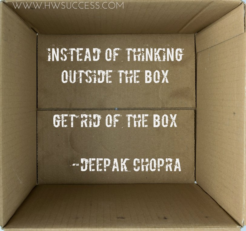 Instead of thinking outside the box, get rid of the box - Deepak Chopra