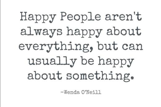 Happy People aren't always happy about everything, but can usually be happy about something.